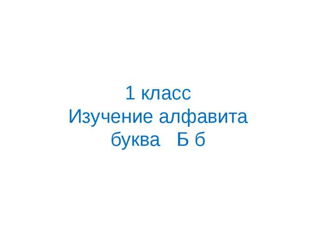 1 класс Изучение алфавита буква Б б