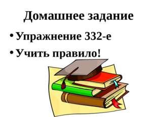Домашнее задание Упражнение 332-е Учить правило!