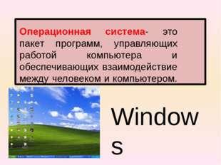Операционная система- это пакет программ, управляющих работой компьютера и о