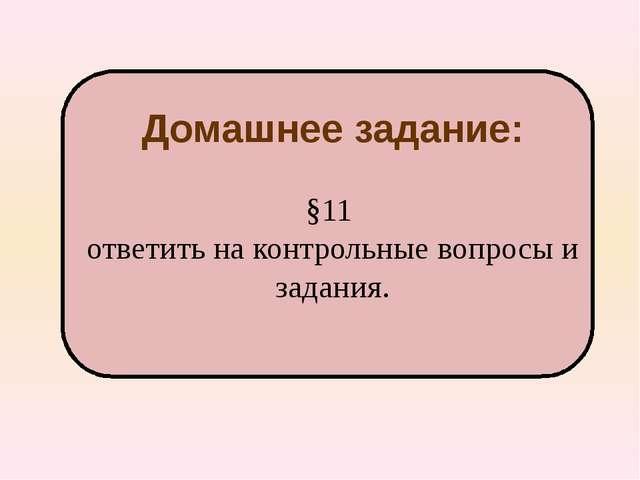 Домашнее задание: §11 ответить на контрольные вопросы и задания.