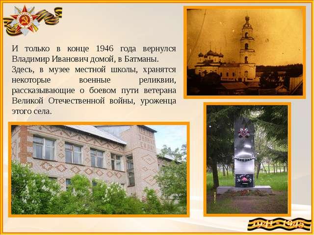 И только в конце 1946 года вернулся Владимир Иванович домой, в Батманы. Здесь...