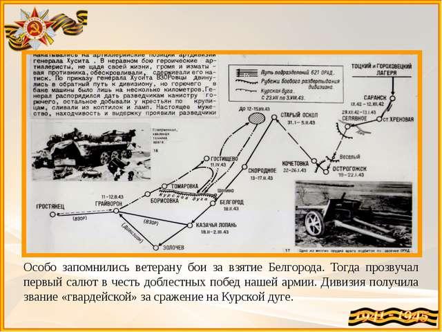 Особо запомнились ветерану бои за взятие Белгорода. Тогда прозвучал первый са...
