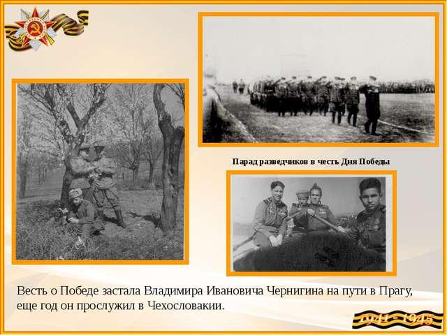 Весть о Победе застала Владимира Ивановича Чернигина на пути в Прагу, еще год...