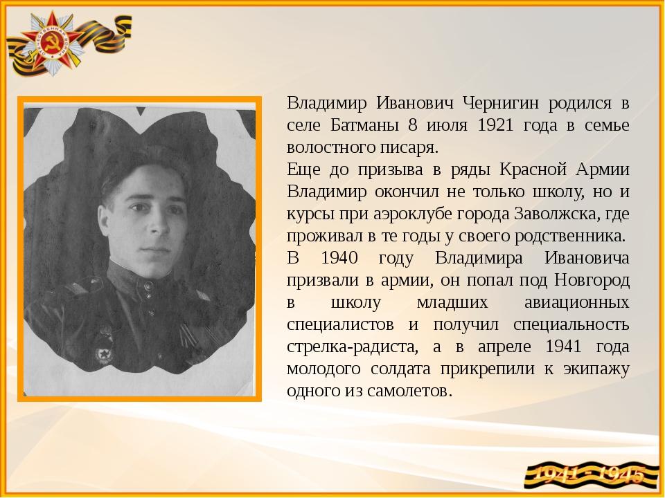 Владимир Иванович Чернигин родился в селе Батманы 8 июля 1921 года в семье во...
