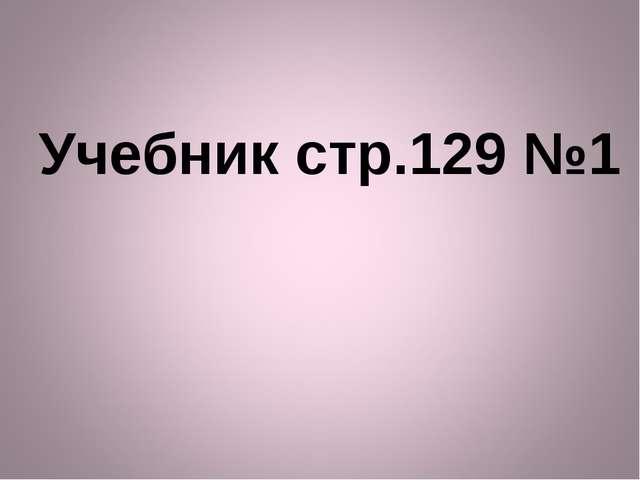 Учебник стр.129 №1