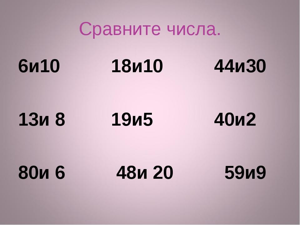 Сравните числа. 6и10 18и10 44и30 13и 8 19и5 40и2 80и 6 48и 20 59и9