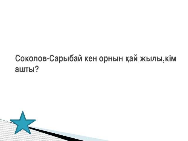 Соколов-Сарыбай кен орнын қай жылы,кім ашты?