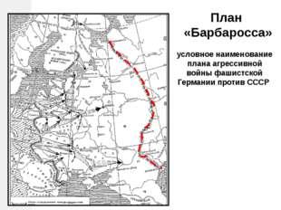 План «Барбаросса» условное наименование плана агрессивной войны фашистской Г