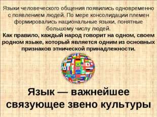 Язык — важнейшее связующее звено культуры Языки человеческого общения появили