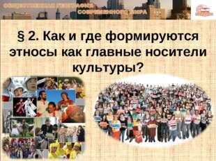 § 2. Как и где формируются этносы как главные носители культуры?