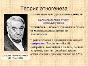 Теория этногенеза Гумилев Лев Николаевич (1912 — 1992) Носителями культуры яв