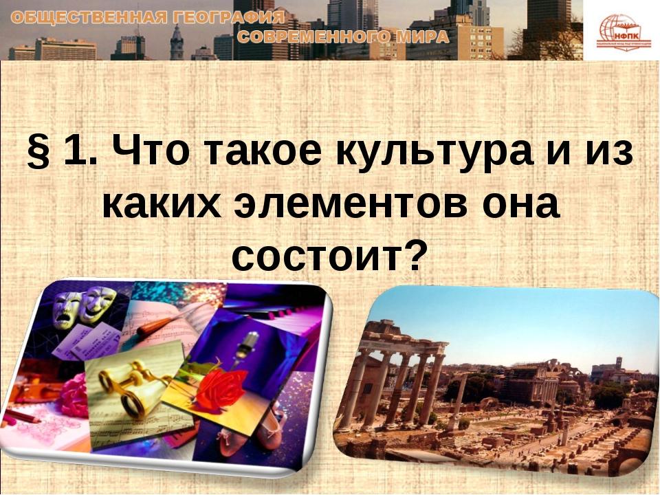 § 1. Что такое культура и из каких элементов она состоит?