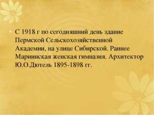 С 1918 г по сегодняшний день здание Пермской Сельскохозяйственной Академии, н