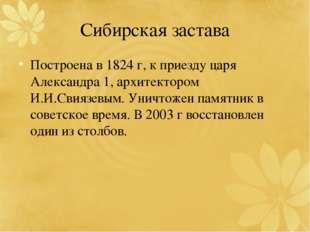 Сибирская застава Построена в 1824 г, к приезду царя Александра 1, архитектор