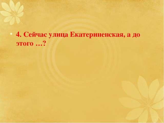 4. Сейчас улица Екатериненская, а до этого …?