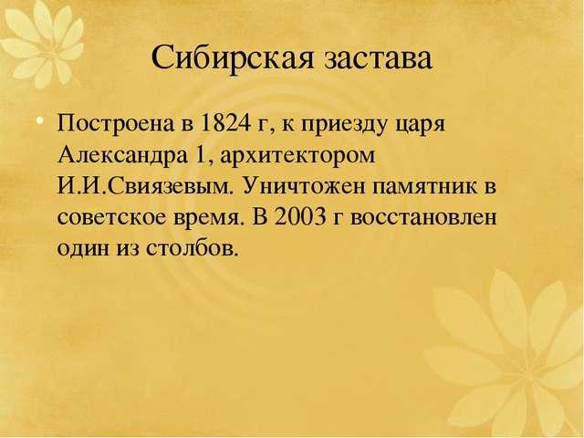 Сибирская застава Построена в 1824 г, к приезду царя Александра 1, архитектор...