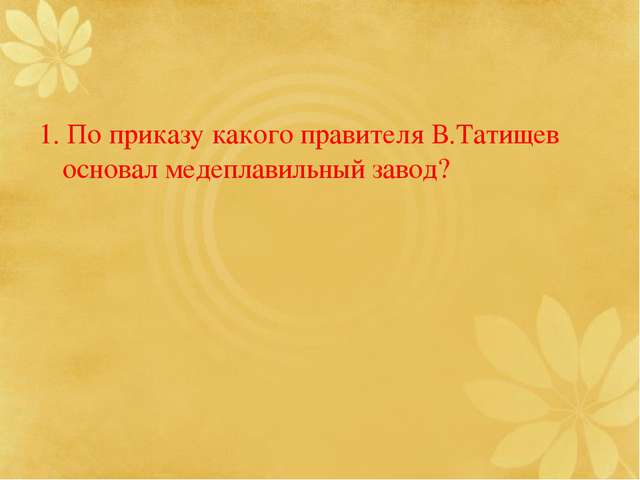 1. По приказу какого правителя В.Татищев основал медеплавильный завод?