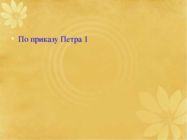 По приказу Петра 1