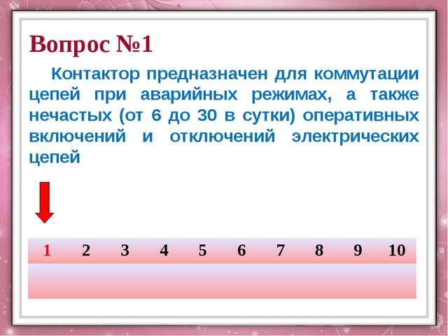 Вопрос №1 Контактор предназначен для коммутации цепей при аварийных режимах,...