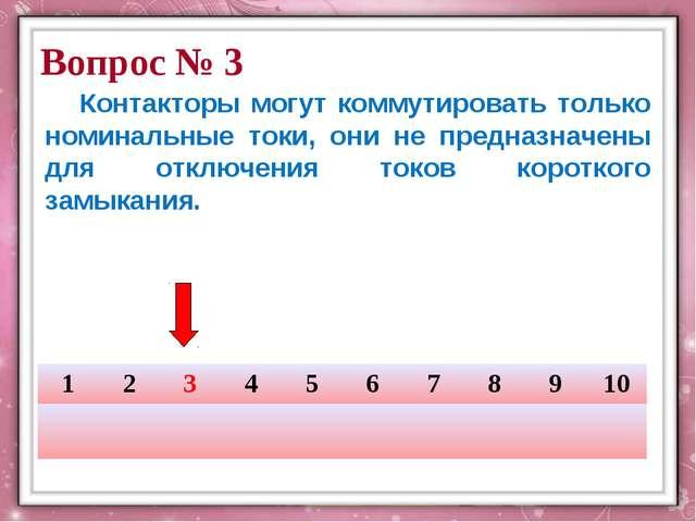 Вопрос № 3 Контакторы могут коммутировать только номинальные токи, они не пр...
