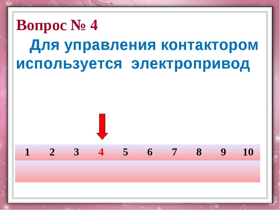 Вопрос № 4 Для управления контактором используется электропривод 123456...