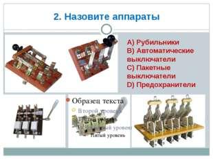 2. Назовите аппараты А) Рубильники В) Автоматические выключатели С) Пакетные