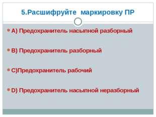 5.Расшифруйте маркировку ПР А) Предохранитель насыпной разборный В) Предохран
