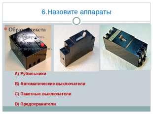 6.Назовите аппараты А) Рубильники В) Автоматические выключатели С) Пакетные в
