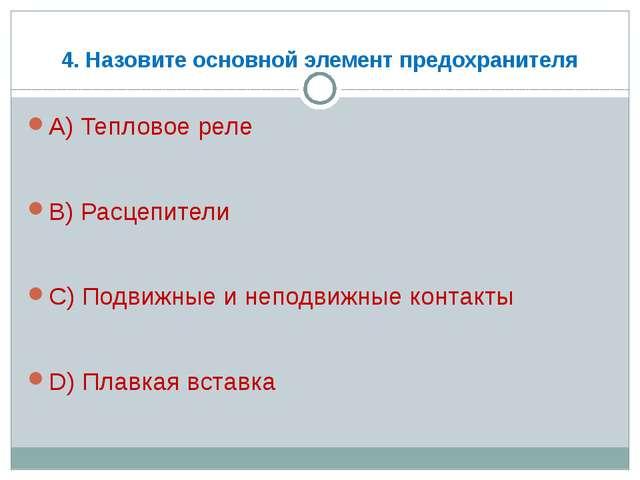 4. Назовите основной элемент предохранителя А) Тепловое реле В) Расцепители С...