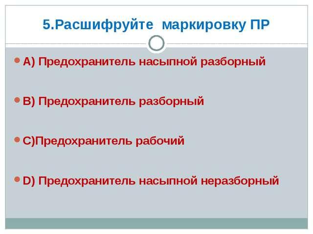5.Расшифруйте маркировку ПР А) Предохранитель насыпной разборный В) Предохран...