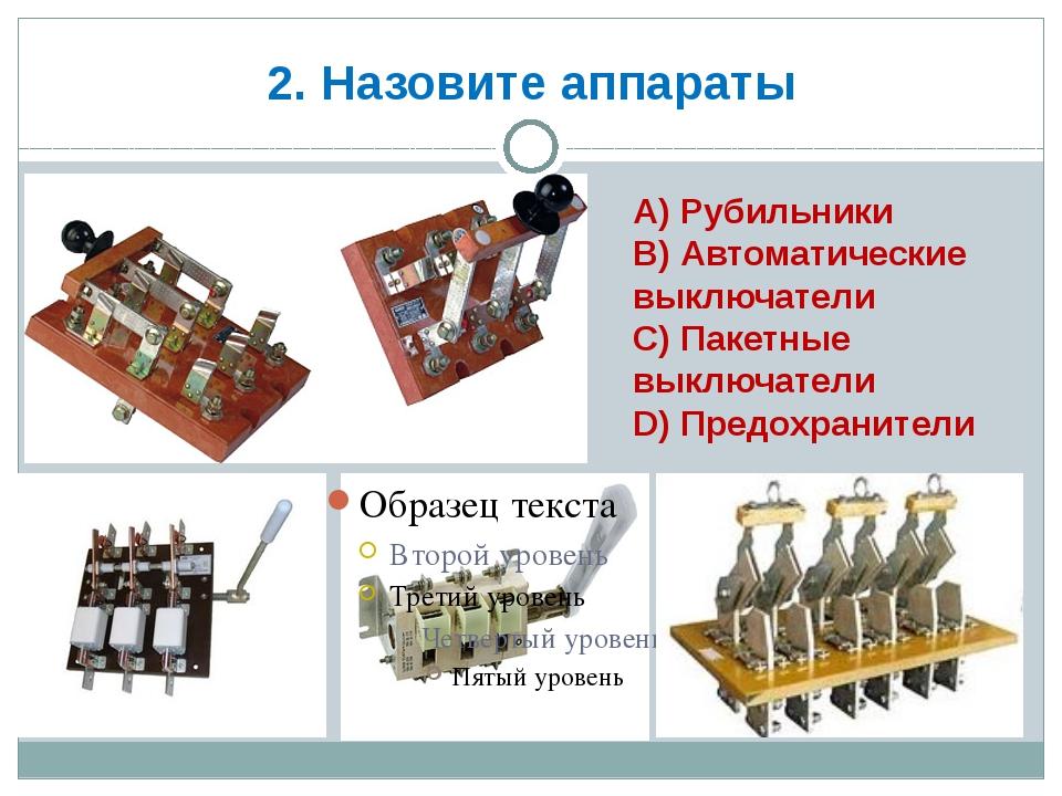 2. Назовите аппараты А) Рубильники В) Автоматические выключатели С) Пакетные...
