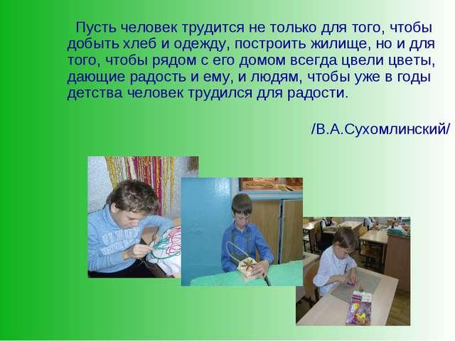 Пусть человек трудится не только для того, чтобы добыть хлеб и одежду, постр...