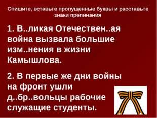 1. В..ликая Отечествен..ая война вызвала большие изм..нения в жизни Камышлова