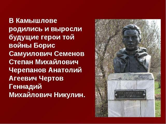 В Камышлове родились и выросли будущие герои той войны Борис Самуилович Семен...