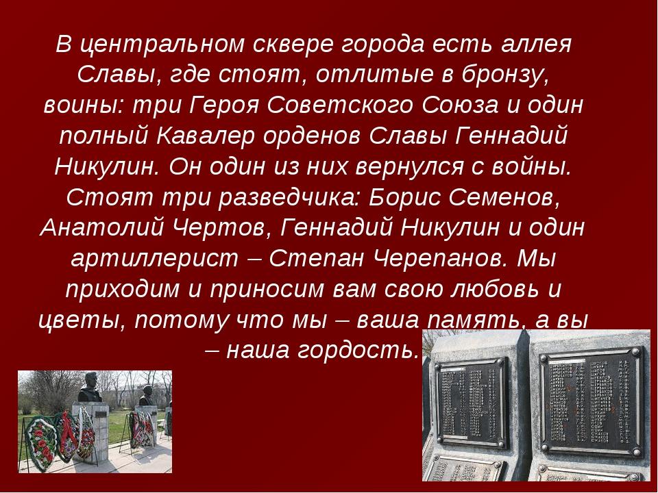 В центральном сквере города есть аллея Славы, где стоят, отлитые в бронзу, во...