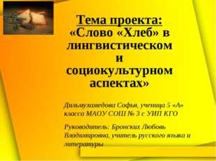 Тема проекта: «Слово «Хлеб» в лингвистическом и социокультурном аспектах» Дил