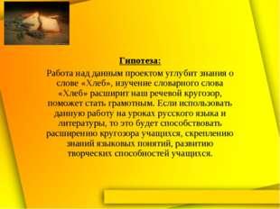 Гипотеза: Работа над данным проектом углубит знания о слове «Хлеб», изучение