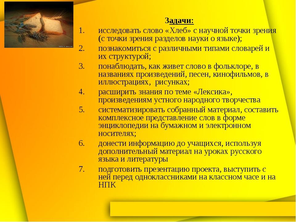 Задачи: исследовать слово «Хлеб» с научной точки зрения (с точки зрения разде...