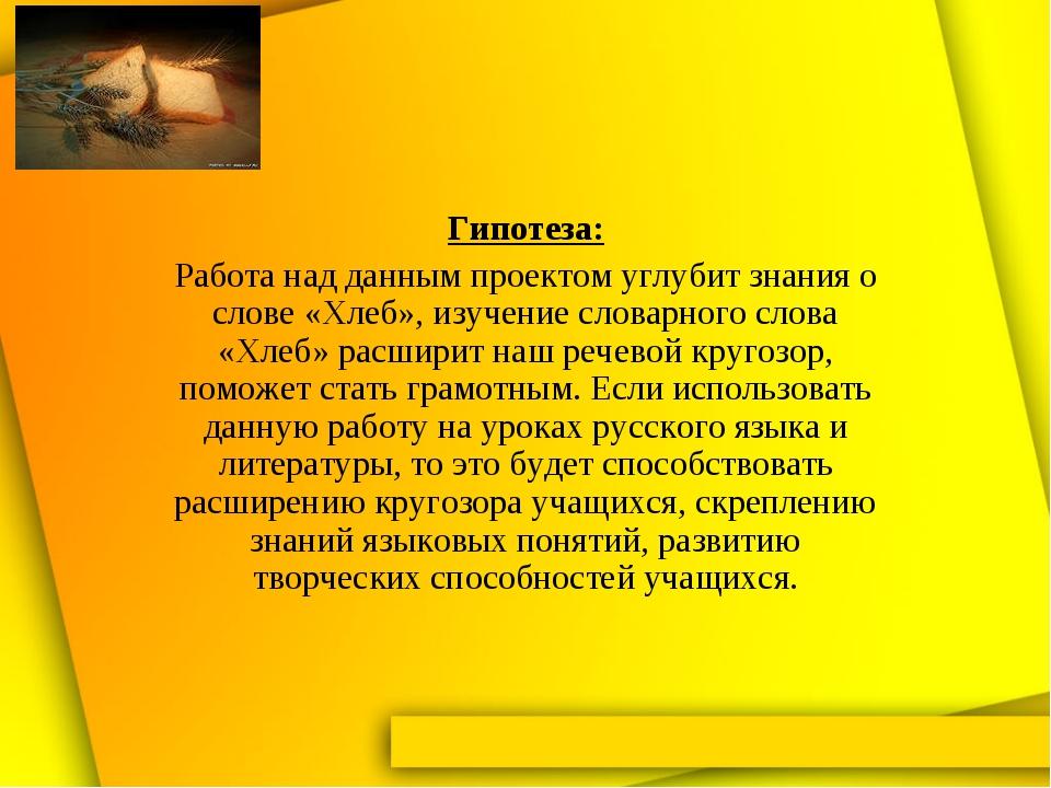 Гипотеза: Работа над данным проектом углубит знания о слове «Хлеб», изучение...