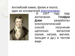 В 1807 году году англичанин Гемфри Дэви разработал электролитический способ