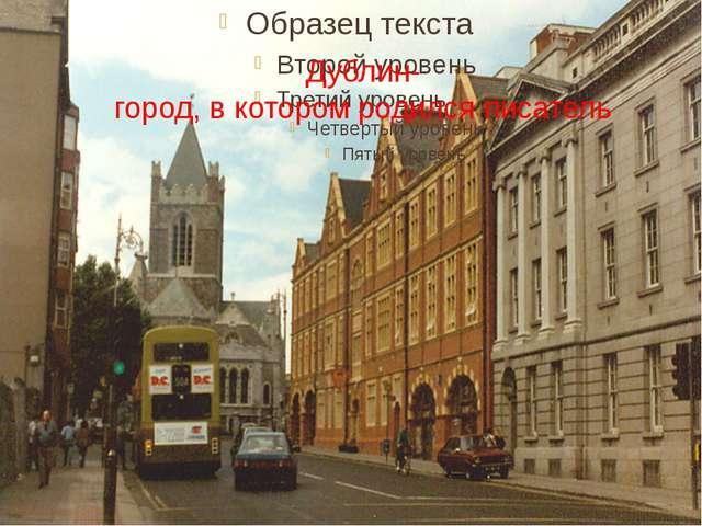 Дублин- город, в котором родился писатель