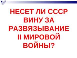 НЕСЕТ ЛИ СССР ВИНУ ЗА РАЗВЯЗЫВАНИЕ II МИРОВОЙ ВОЙНЫ?