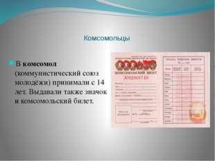 Комсомольцы В комсомол (коммунистический союз молодёжи) принимали с 14 лет.