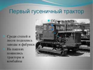 Первый гусеничный трактор Среди степей и лесов поднялись заводы и фабрики. На