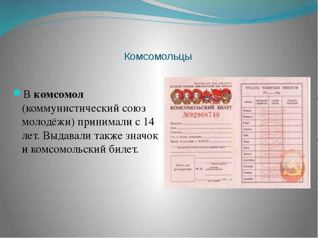 Комсомольцы В комсомол (коммунистический союз молодёжи) принимали с 14 лет....