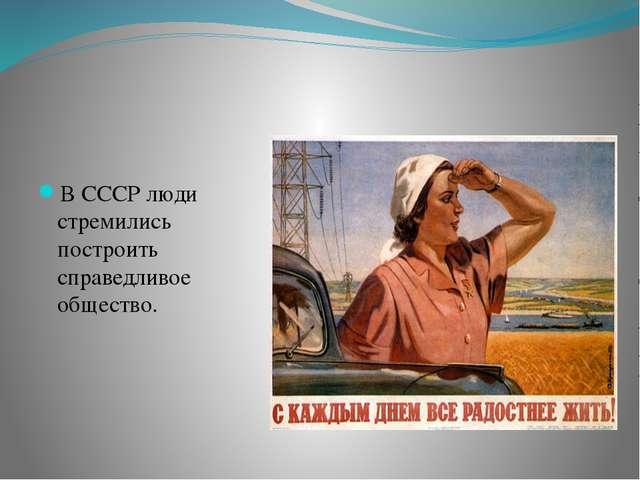 В СССР люди стремились построить справедливое общество.