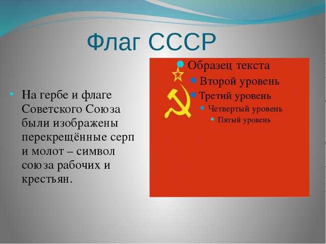 Флаг СССР На гербе и флаге Советского Союза были изображены перекрещённые сер...
