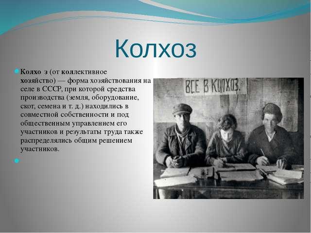 Колхоз Колхо́з (от коллективное хозяйство)— форма хозяйствования на селе в С...