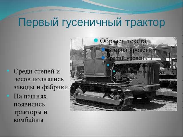 Первый гусеничный трактор Среди степей и лесов поднялись заводы и фабрики. На...
