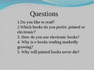 Questions 1.Do you like to read? 2.Which books do you prefer: printed or elec